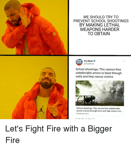 Fire, News, and Politics: WE SHOULD TRY TO  PREVENT SCHOOL SHOOTINGS  BY MAKING LETHAL  WEAPONS HARDER  TO OBTAIN  FOX  NEWS  Fox News  @FoxNews  School shootings: This cannon fires  unbelievable ammo to blast through  walls and help rescue victims  School shootings: This cannon fires unbelievable  ammo to blast through walls and help rescue victi...  foxnews.com Let's Fight Fire with a Bigger Fire