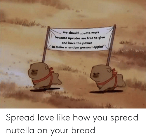 Nutella: we should upvote more  because upvotes are free to give  and have the power  to make a random person happie Spread love like how you spread nutella on your bread