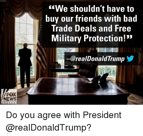 """Bad, Friends, and Memes: """"We shouldn't have to  buy our friends With bad  Trade Deals and Free  Military Protection!""""  @realDonaldTrump  FOX  NEWS  cha n n e l Do you agree with President @realDonaldTrump?"""