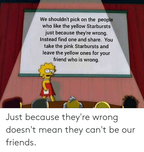 Friends, Reddit, and Mean: We shouldn't pick on the people  who like the yellow Starbursts  just because they're wrong.  Instead find one and share. You  take the pink Starbursts and  leave the yellow ones for your  friend who is wrong. Just because they're wrong doesn't mean they can't be our friends.