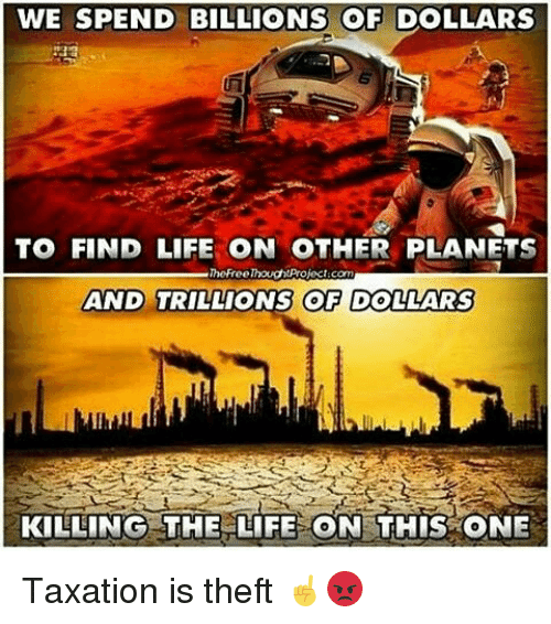 Life, Memes, and Planets: WE SPEND BILLIONS OF DOLLARS  TO FIND LIFE ON OTHER PLANETS  TheFroelhought project.com  AND TRILLIONS OF DOLLARS  KILLING THE LIFE ON THIS ONE Taxation is theft ☝😡