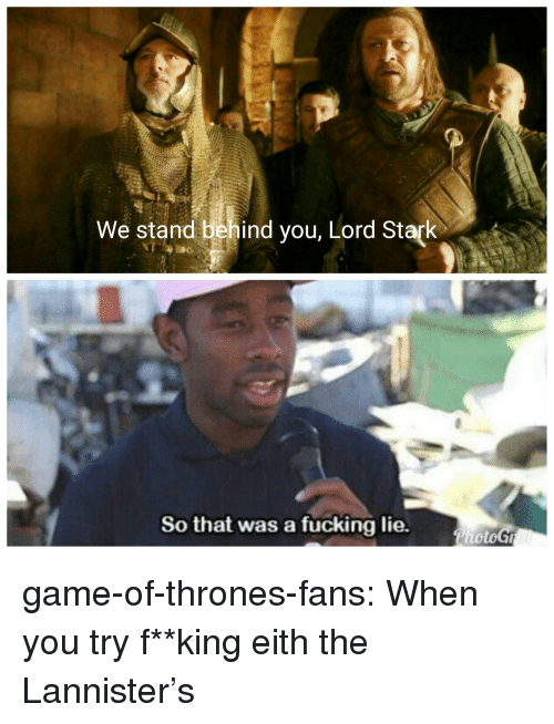 fking: We stand behind you, Lord Stark  So that was a fucking lie. game-of-thrones-fans:  When you try f**king eith the Lannister's