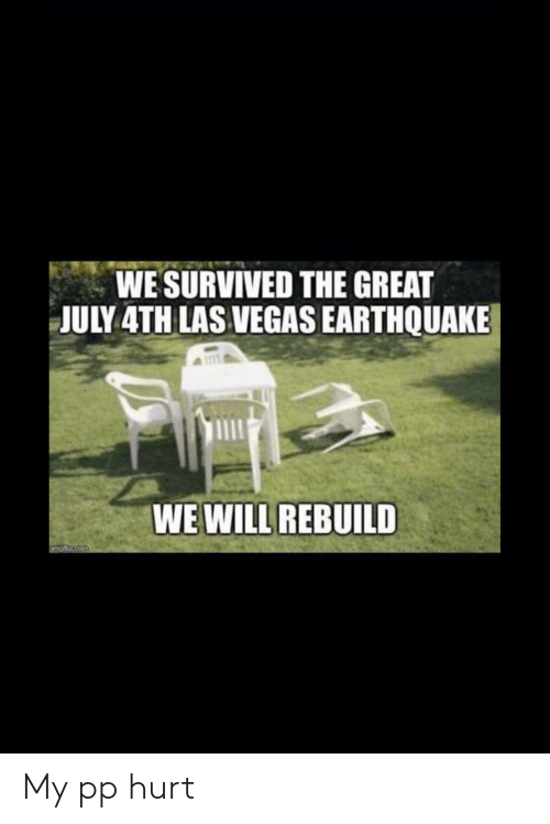 We Will Rebuild: WE SURVIVED THE GREAT  JULY 4TH LAS VEGAS EARTHQUAKE  WE WILL REBUILD  PTp.com My pp hurt