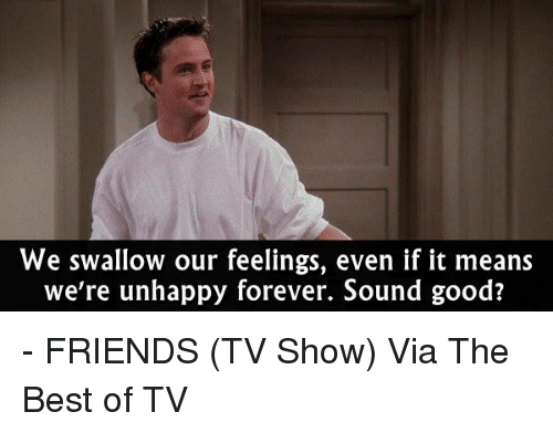 Friends (TV show): We swallow our feelings, even if it means  we're unhappy forever. Sound good? - FRIENDS (TV Show)  Via The Best of TV