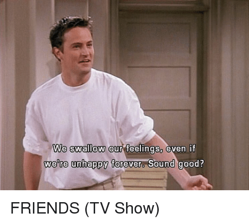 Friends (TV show): We swallow our feelings, even if  were unhappy forever. Sound good? FRIENDS (TV Show)