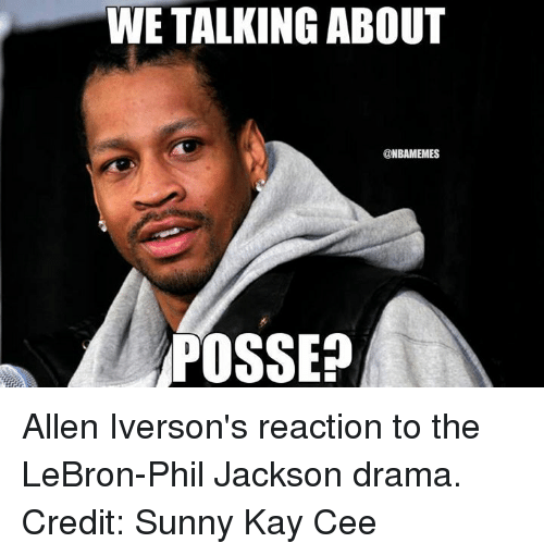 Allen Iverson, Nba, and Lebron: WE TALKING ABOUT  @NBAMEMES  POSSE Allen Iverson's reaction to the LeBron-Phil Jackson drama.  Credit: Sunny Kay Cee‎