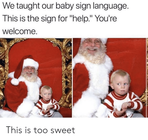 "youre welcome: We taught our baby sign language.  This is the sign for ""help."" You're  welcome. This is too sweet"