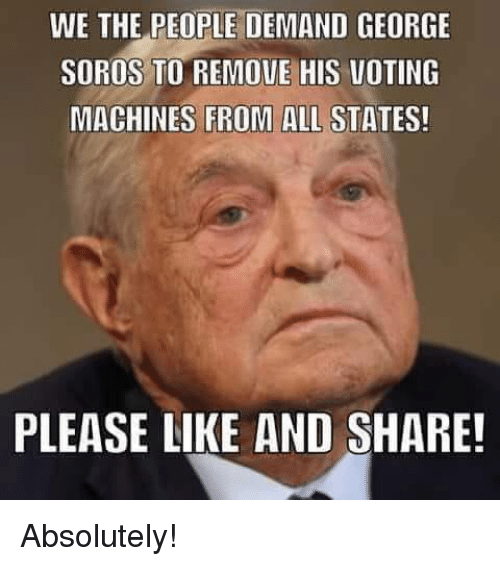 soros: WE THE PEOPLE DEMAND GEORGE  SOROS TO REMOVE HIS VOTING  MACHINES FROM ALL STATES!  PLEASE LIKE AND SHARE! Absolutely!