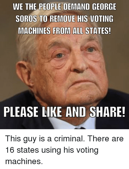 voting machine: WE THE PEOPLE DEMAND GEORGE  SOROS TO REMOVE HIS VOTING  MACHINES FROM ALL STATES!  PLEASE LIKE AND SHARE! This guy is a criminal. There are 16 states using his voting machines.