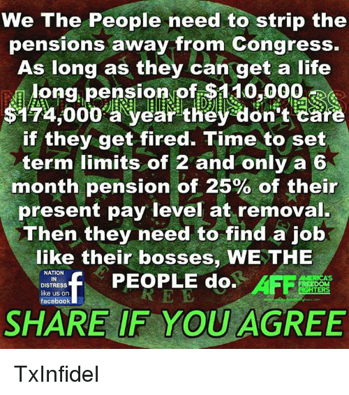 Facebook, Fire, and Life: We The People need to strip the  pensions away from Congress.  As long as they can get a life  ong pension of $110,000  on  if they get fired  Time to set  term limits of 2 and only a 6  month pension of 25% of their  present pay level at removal.  Then they need to find a job  like their bosses, WE THE  NATION  PEOPLE do.  DISTRESS  uERS  like us on  facebook  SHARE IF YOU AGREE TxInfidel