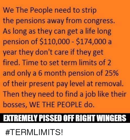 –¡: We The People need to strip  the pensions away from congress.  As long as they can get a life long  pension of $110,000 $174,000 a  year they don't care if they get  fired. Time to set term limits of 2  and only a 6 month pension of 25%  of their present pay level at removal.  Then they need to find a job like their  bosses, WE THE PEOPLE do.  EXTREMELY PISSED OFFRIGHTWINGERS #TERMLIMITS!