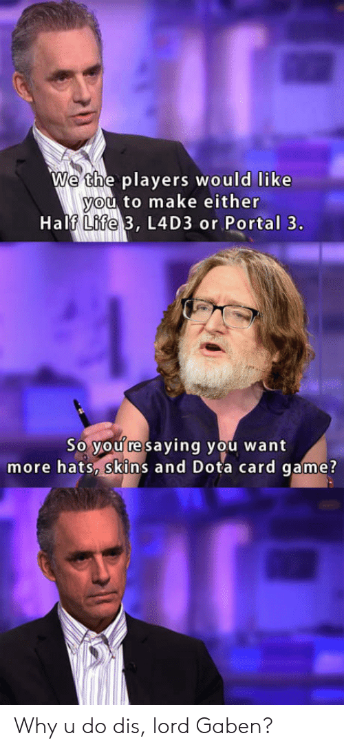 dota: We the players would like  ou to make either  Half 3, L4D3 or Portal 3.  Life  So you re saying you want  more hats, skins and Dota card game? Why u do dis, lord Gaben?