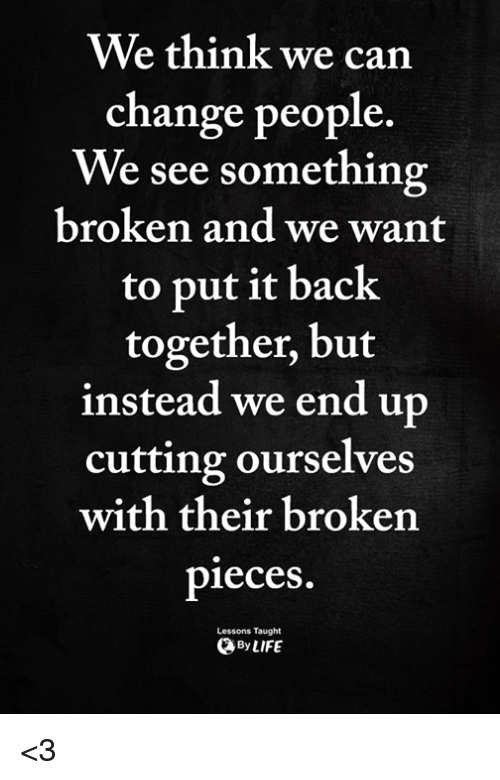 Memes, Change, and Back: We think we carn  change people.  We see something  broken and we want  to put it back  together, but  instead we end up  cutting ourselves  with their broken  pieces  Lessons Taught  ByLIFE <3