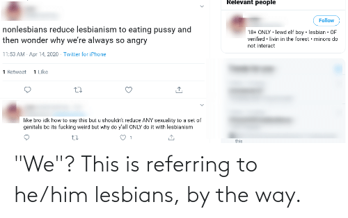 """by the way: """"We""""? This is referring to he/him lesbians, by the way."""