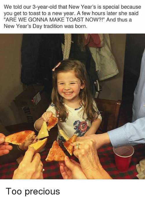 "Memes, New Year's, and Precious: We told our 3-year-old that New Year's is special because  you get to toast to a new year. A few hours later she said  ""ARE WE GONNA MAKE TOAST NOW?!"" And thus a  New Year's Day tradition was born. Too precious"
