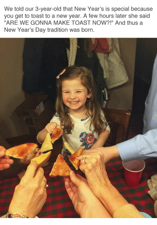 """new years day: We told our 3-year-old that New Year's is special because  you get to toast to a new year. A few hours later she said  """"ARE WE GONNA MAKE TOAST NOW?!"""" And thus a  New Year's Day tradition was born"""