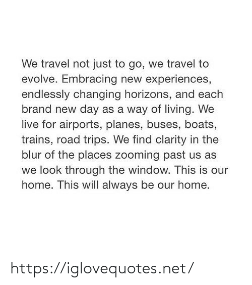 Travel: We travel not just to go, we travel to  evolve. Embracing new experiences,  endlessly changing horizons, and each  brand new day as a way of living. We  live for airports, planes, buses, boats,  trains, road trips. We find clarity in the  blur of the places zooming past us as  we look through the window. This is our  home. This will always be our home. https://iglovequotes.net/