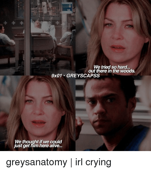 Alive, Crying, and Memes: We tried so hard.  out there in the woods.  9x01 GREY SCAPSS  We thought if we could  Just get him here alive... greysanatomy | irl crying