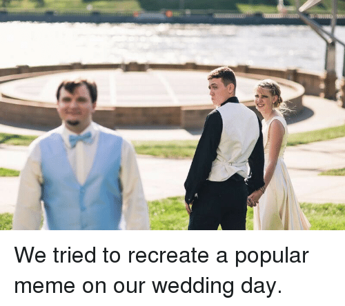We Tried: We tried to recreate a popular meme on our wedding day.