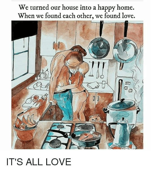 We Found Love: We turned our house into a happy home.  When we found each other, we found love.  隙3 IT'S ALL LOVE