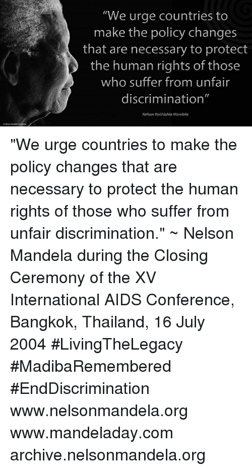 "Discriminize: ""We urge countries to  make the policy changes  that are necessary to protect  the human rights of those  who suffer from unfair  discrimination""  Nelson Rolihlahla Mandela ""We urge countries to make the policy changes that are necessary to protect the human rights of those who suffer from unfair discrimination."" ~ Nelson Mandela during the Closing Ceremony of the XV International AIDS Conference, Bangkok, Thailand, 16 July 2004 #LivingTheLegacy #MadibaRemembered #EndDiscrimination   www.nelsonmandela.org www.mandeladay.com archive.nelsonmandela.org"