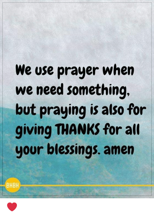 Something But: We use prayer when  we need something  but praying is also for  giving THANKS for alt  your blessings. amen  BHBH ❤️