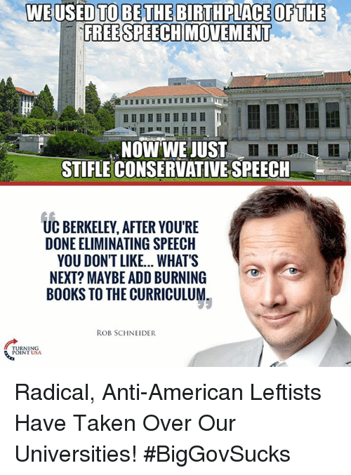 Berkeley: WE USED TO BE THE BIRTHPLACE OF THE  FREE SPEECH MOVEMENT  NOW WE JUST  n  STIFLE CONSERVATIVE SPEECH  UC BERKELEY, AFTER YOU'RE  DONE ELIMINATING SPEECH  YOU DON'T LIKE...WHAT'S  NEXT? MAYBE ADD BURNING  BOOKS TO THE CURRICULUM  ROB SCHNEIDER  POINT U Radical, Anti-American Leftists Have Taken Over Our Universities! #BigGovSucks