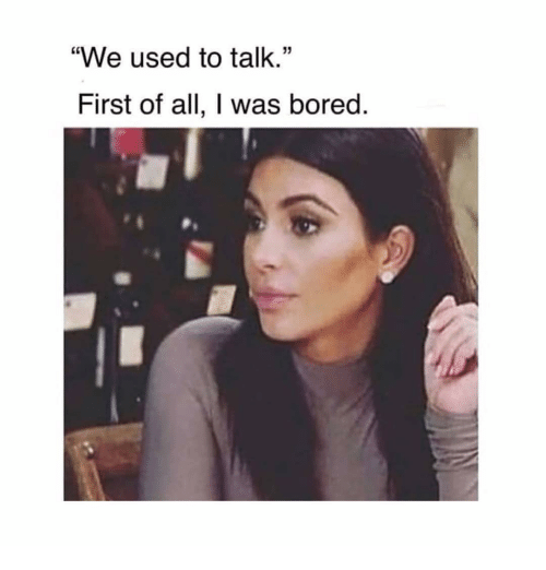 """Bored, Girl Memes, and All: """"We used to talk.""""  First of all, I was bored."""