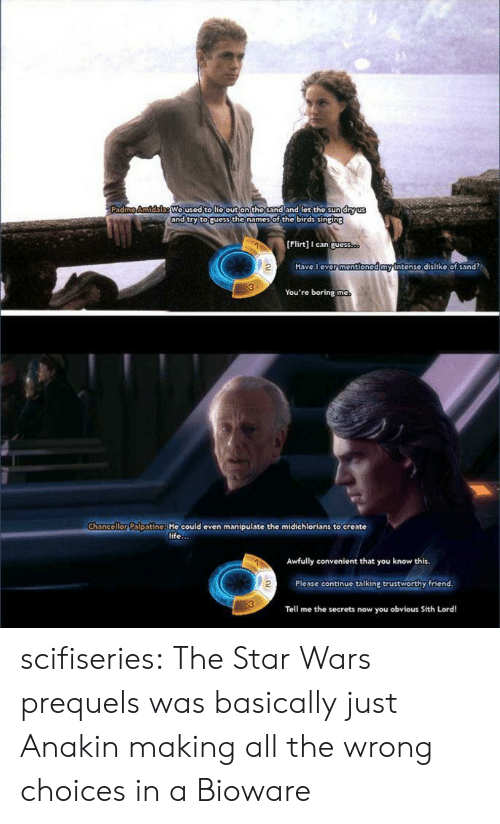 bioware: We used tolie out on the sand and let the sund  nd try toruess the names of the birds sinping  [Flirt] can guess  2  Have l ever  mention  ntense dislike of sand?  You're boring mc  Chancellor Palpatine: He could even manipulate the midichlorians to create  life...  Awfully convenient that you know this  2  Please continue talking trustworthy friend  Tell me the secrets now you obvious Sith Lord! scifiseries:  The Star Wars prequels was basically just Anakin making all the wrong choices in a Bioware