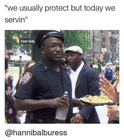 """Memes, Today, and 🤖: """"we usually protect but today we  servin''  East Side @hannibalburess"""