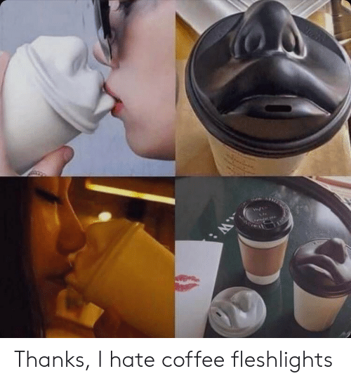 fleshlights: WE  W: Thanks, I hate coffee fleshlights