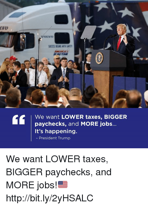 Taxes, Http, and Jobs: We want LOWER taxes, BIGGER  paychecks, and MORE jobs.  It's happening.  President Trump We want LOWER taxes, BIGGER paychecks, and MORE jobs!🇺🇸 http://bit.ly/2yHSALC
