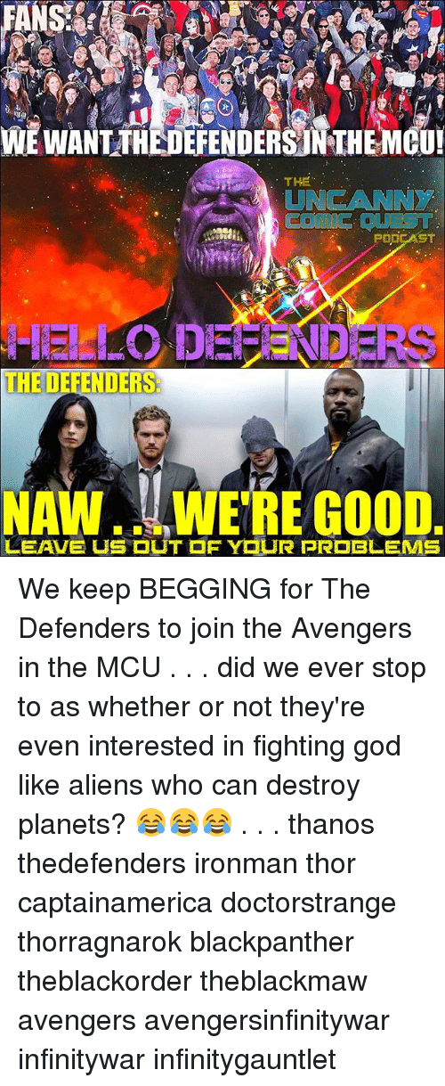 God, Memes, and Aliens: WE WANT THEDEFENDERS NTHEMGU  THE  UNCANNY  Comis DUEST  THE DEFENDERS:  NAW... WE'RE GOOD We keep BEGGING for The Defenders to join the Avengers in the MCU . . . did we ever stop to as whether or not they're even interested in fighting god like aliens who can destroy planets? 😂😂😂 . . . thanos thedefenders ironman thor captainamerica doctorstrange thorragnarok blackpanther theblackorder theblackmaw avengers avengersinfinitywar infinitywar infinitygauntlet