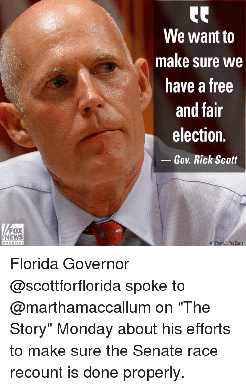 """governor: We want to  make sure we  have a free  and fair  election.  Gov. Rick Scott  FOX  NEWS  AP Photo/J Pat Carter  chan ne l Florida Governor @scottforflorida spoke to @marthamaccallum on """"The Story"""" Monday about his efforts to make sure the Senate race recount is done properly."""