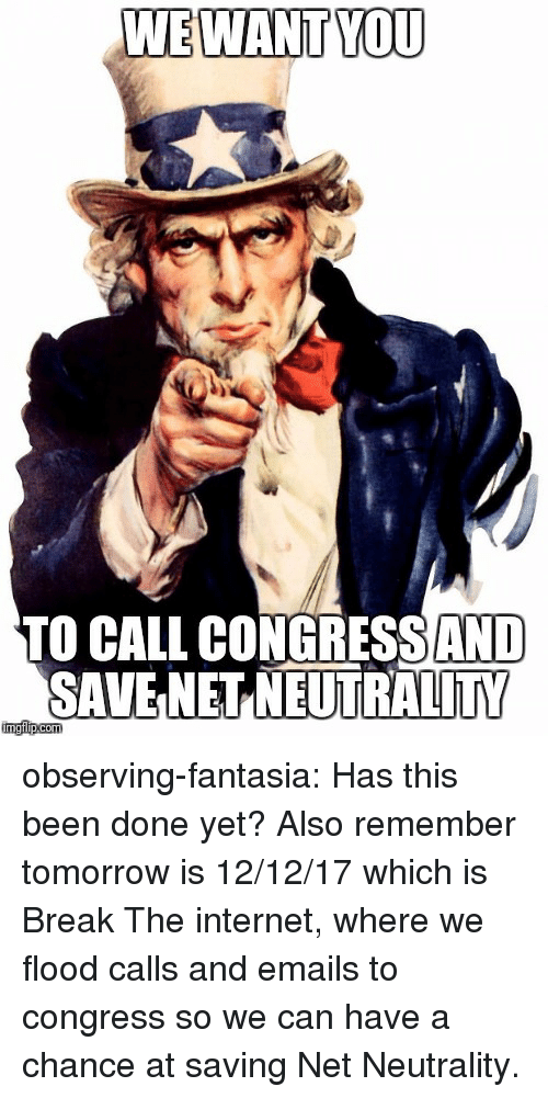 fantasia: WE WANT YOU  TO CALL CONGRESSAND  SAVE NET NEUTRALITY observing-fantasia: Has this been done yet? Also remember tomorrow is 12/12/17 which is Break The internet, where we flood calls and emails to congress so we can have a chance at saving Net Neutrality.