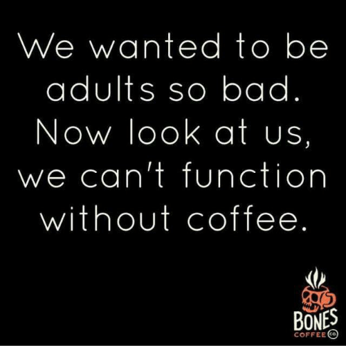 Without Coffee: We wanted to be  adults so bad  Now look at us,  we can't function  without coffee  BONES  COFFEE CO