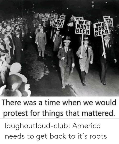 mattered: WE  WE  INT  WE  ER  WANT  VONT  WANT  BEER  WE  WANT  BEER  BEER  There was a time when we would  protest for things that mattered. laughoutloud-club:  America needs to get back to it's roots