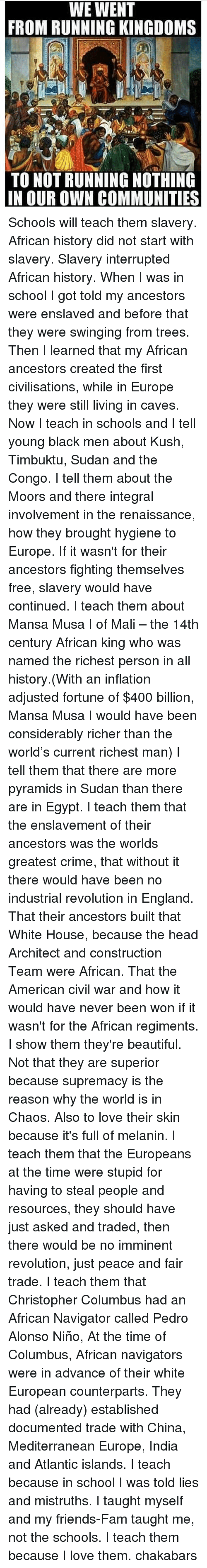 richest man: WE WENT  FROM RUNNING KINGDOMS  TO NOT RUNNING NOTHING  IN OUR OWN COMMUNITIES Schools will teach them slavery. African history did not start with slavery. Slavery interrupted African history. When I was in school I got told my ancestors were enslaved and before that they were swinging from trees. Then I learned that my African ancestors created the first civilisations, while in Europe they were still living in caves. Now I teach in schools and I tell young black men about Kush, Timbuktu, Sudan and the Congo. I tell them about the Moors and there integral involvement in the renaissance, how they brought hygiene to Europe. If it wasn't for their ancestors fighting themselves free, slavery would have continued. I teach them about Mansa Musa I of Mali – the 14th century African king who was named the richest person in all history.(With an inflation adjusted fortune of $400 billion, Mansa Musa I would have been considerably richer than the world's current richest man) I tell them that there are more pyramids in Sudan than there are in Egypt. I teach them that the enslavement of their ancestors was the worlds greatest crime, that without it there would have been no industrial revolution in England. That their ancestors built that White House, because the head Architect and construction Team were African. That the American civil war and how it would have never been won if it wasn't for the African regiments. I show them they're beautiful. Not that they are superior because supremacy is the reason why the world is in Chaos. Also to love their skin because it's full of melanin. I teach them that the Europeans at the time were stupid for having to steal people and resources, they should have just asked and traded, then there would be no imminent revolution, just peace and fair trade. I teach them that Christopher Columbus had an African Navigator called Pedro Alonso Niño, At the time of Columbus, African navigators were in advance of their white European counterparts. They had (already) established documented trade with China, Mediterranean Europe, India and Atlantic islands. I teach because in school I was told lies and mistruths. I taught myself and my friends-Fam taught me, not the schools. I teach them because I love them. chakabars
