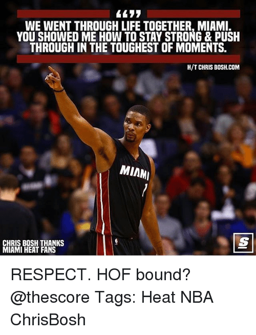 Chris Bosh, Life, and Memes: WE WENT THROUGH LIFE TOGETHER, MIAMI.  YOU SHOWED ME HOW TO STAY STRONG & PUSH  THROUGH IN THE TOUGHEST OF MOMENTS.  H/T CHRIS B0SH.COM  MIAM  CHRIS BOSH THANKS  MIAMI HEAT FANS RESPECT. HOF bound? @thescore Tags: Heat NBA ChrisBosh