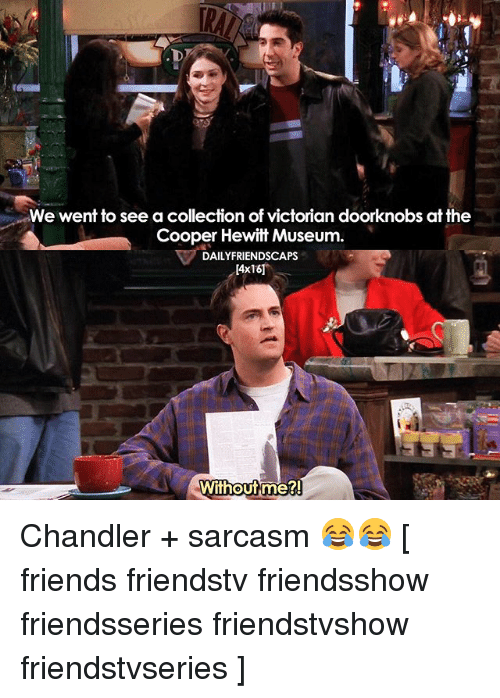 Coopers: We went to see a collection of victorian doorknobs at the  Cooper Hewitt Museum  DAILYFRIENDSCAPs  E4x16]  Without me?! Chandler + sarcasm 😂😂 [ friends friendstv friendsshow friendsseries friendstvshow friendstvseries ]