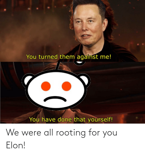rooting for you: We were all rooting for you Elon!