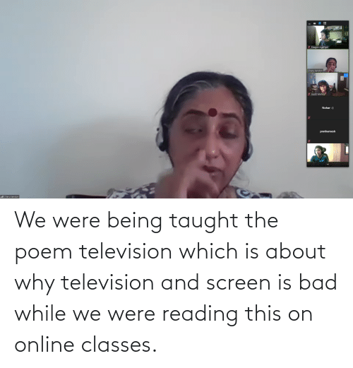Television: We were being taught the poem television which is about why television and screen is bad while we were reading this on online classes.
