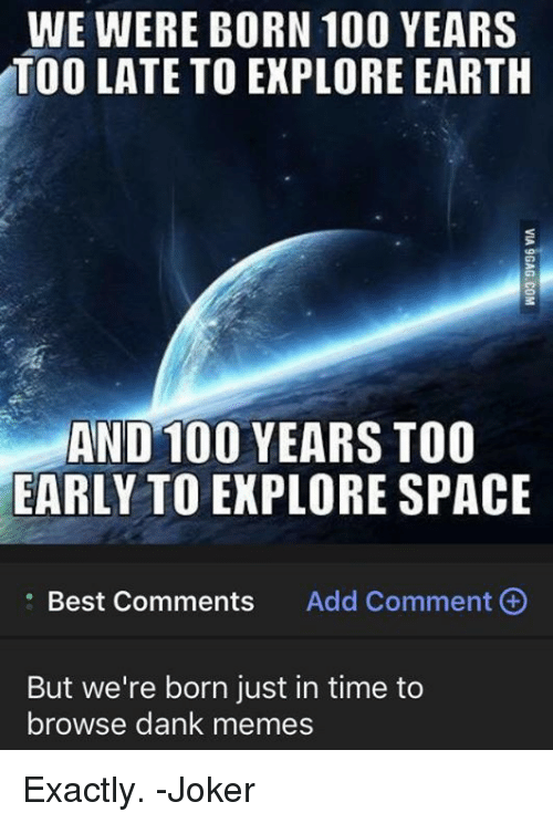 Anaconda, Dank, and Joker: WE WERE BORN 100 YEARS  TOO LATE TO EKPLORE EARTH  AND 100 YEARS TOO  EARLY TO EXPLORE SPACE  . Best Comments  Add Comment  But we're born just in time to  browse dank memes Exactly. -Joker