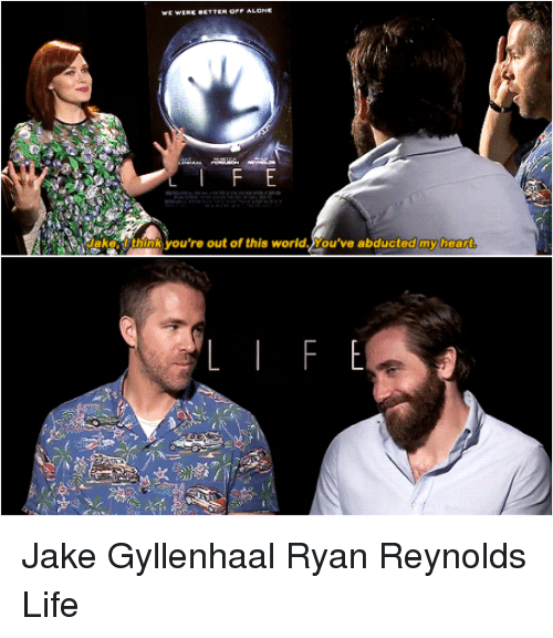 gyllenhaal: we WERE ecTTER OPE ALONE  lake: think you're out of this world. You've abducted my hea  re  E  F Jake Gyllenhaal Ryan Reynolds Life