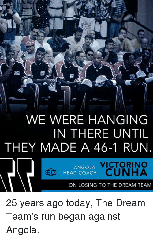 dream team: WE WERE HANGING  IN THERE UNTIL  THEY MADE A 46-1 RUN  VICTORINO  ANGOLA  HEAD COACH  CUNHA  ON LOSING TO THE DREAM TEAM 25 years ago today, The Dream Team's run began against Angola.