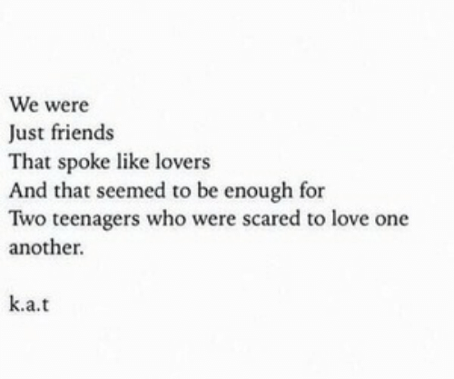 Just Friends: We were  Just friends  That spoke like lovers  And that seemed to be enough for  Two teenagers who were scared to love one  another.  k.a.t