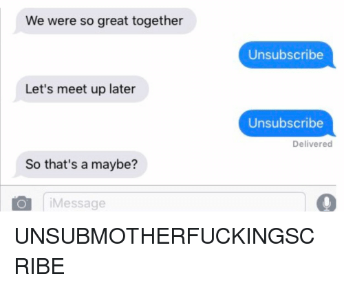 Relationships, Texting, and Great: We were so great together  Unsubscribe  Let's meet up later  Unsubscribe  Delivered  So that's a maybe?  iMessage UNSUBMOTHERFUCKINGSCRIBE