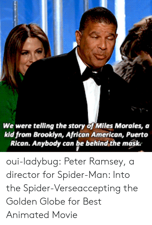 Animated: We were telling the story of Miles Morales, a  kid from Brooklyn, African American, Puerto  Rican. Anybody can be behind,the mask. oui-ladybug: Peter Ramsey, a director for Spider-Man: Into the Spider-Verseaccepting the Golden Globe for Best Animated Movie