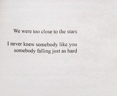 too close: We were too close to the stars  I never knew somebody like you  somebody falling just  as hard