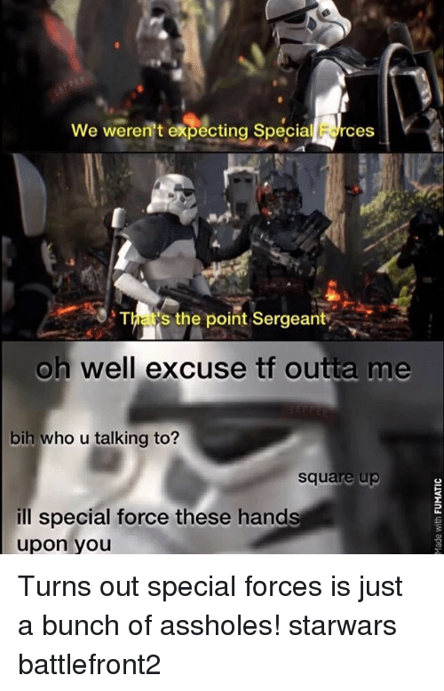 special forces: We weren't expecting Special Edrces  S the point Sergeant  oh well excuse tf outta me  bih who u talking to?  Square up  ill special force these hand  upon you Turns out special forces is just a bunch of assholes! starwars battlefront2